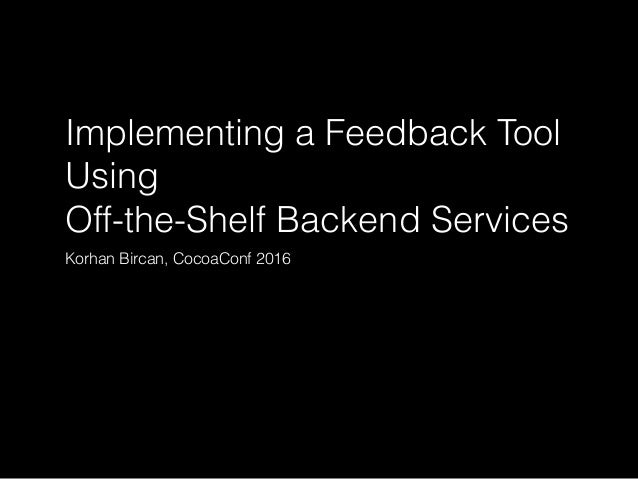 Implementing a Feedback Tool Using Off-the-Shelf Backend Services Korhan Bircan, CocoaConf 2016