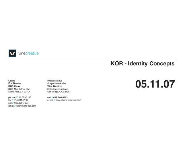 KOR - Identity Concepts 05.11.07 Client: Eric Barnes KOR Ideas 3320 Mac Arthur Blvd. Santa Ana, CA 92704 phone // 714.668....