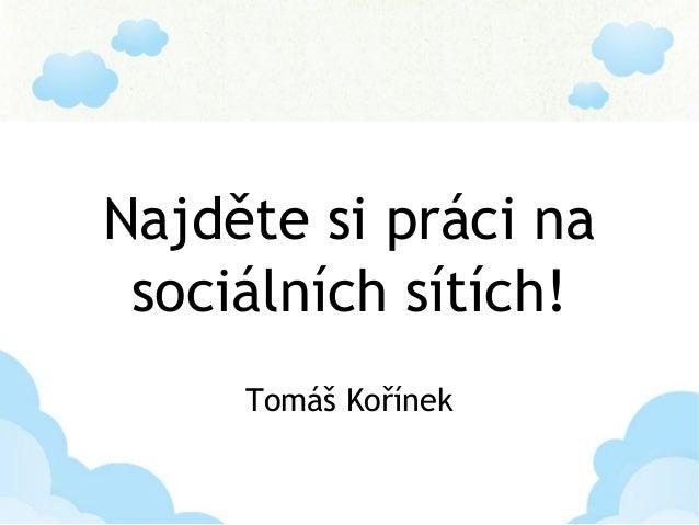 Najděte si práci na sociálních sítích! Tomáš Kořínek
