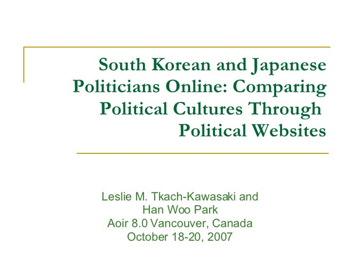 South Korean and Japanese Politicians Online: Comparing Political Cultures Through  Political Websites Leslie M. Tkach-Kaw...