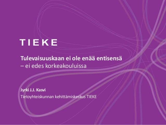 Tulevaisuuskaan ei ole enää entisensä  – ei edes korkeakouluissa  Jyrki J.J. Kasvi  Tietoyhteiskunnan kehittämiskeskus TIE...