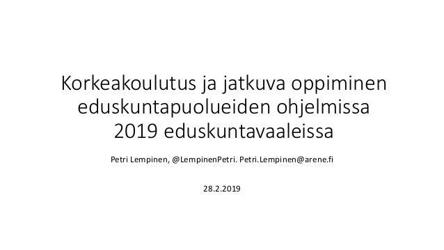 Korkeakoulutus ja jatkuva oppiminen eduskuntapuolueiden ohjelmissa 2019 eduskuntavaaleissa Petri Lempinen, @LempinenPetri....