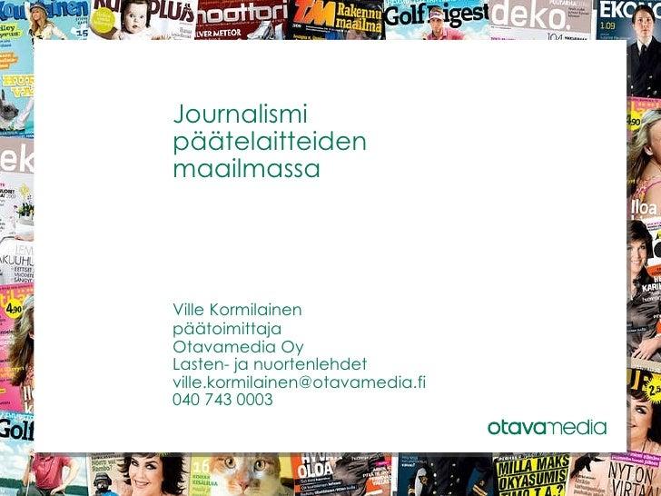 Journalismi  päätelaitteiden  maailmassa Ville Kormilainen päätoimittaja Otavamedia Oy Lasten- ja nuortenlehdet [email_add...
