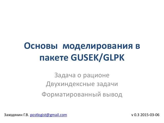 Основы моделирования в пакете GUSEK/GLPK v 0.3 2015-03-06 Задача о рационе Двухиндексные задачи Форматированный вывод Захо...