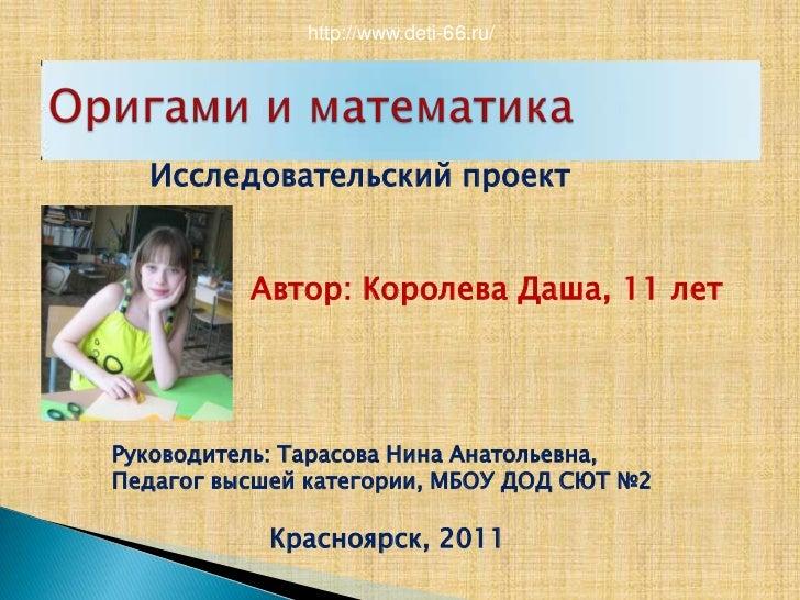 http://www.deti-66.ru/<br />Оригами и математика<br />Исследовательский проект<br />Автор: Королева Даша, 11 лет<br />Руко...