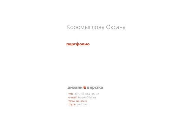 тел.: 8 (916) 444-35-22 e-mail: koroks@list.ru www.ok-ko.ru skype: ok-ko-ru Коромыслова Оксана дизайн & верстка портфолио