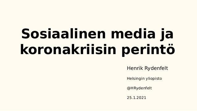 Sosiaalinen media ja koronakriisin perintö Henrik Rydenfelt Helsingin yliopisto @HRydenfelt 25.1.2021