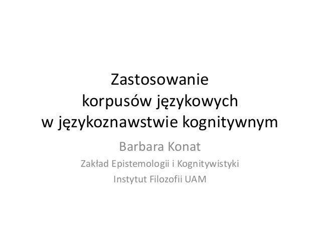 Zastosowanie     korpusów językowychw językoznawstwie kognitywnym            Barbara Konat    Zakład Epistemologii i Kogni...