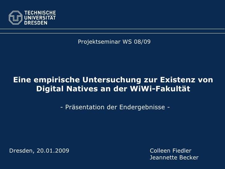 Eine empirische Untersuchung zur Existenz von Digital Natives an der WiWi-Fakultät Projektseminar WS 08/09 Dresden, 20.01....