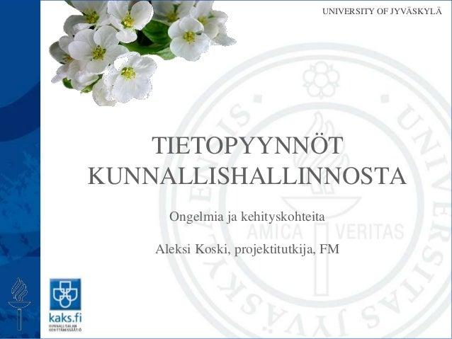 UNIVERSITY OF JYVÄSKYLÄ Ongelmia ja kehityskohteita Aleksi Koski, projektitutkija, FM TIETOPYYNNÖT KUNNALLISHALLINNOSTA