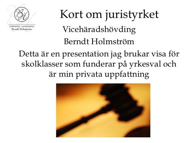 Kort om juristyrket            Vicehäradshövding            Berndt HolmströmDetta är en presentation jag brukar visa försk...
