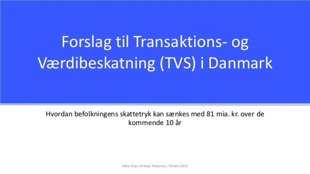 Forslag til Transaktions- og Værdibeskatning (TVS) i Danmark Hvordan befolkningens skattetryk kan sænkes med 81 mia. kr. o...