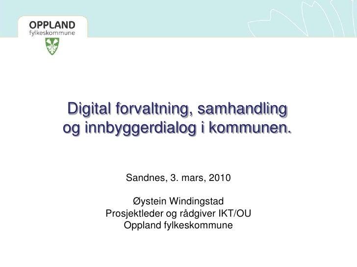 Digital forvaltning, samhandling <br />og innbyggerdialog i kommunen.<br />Sandnes, 3. mars, 2010<br />Øystein Windingstad...