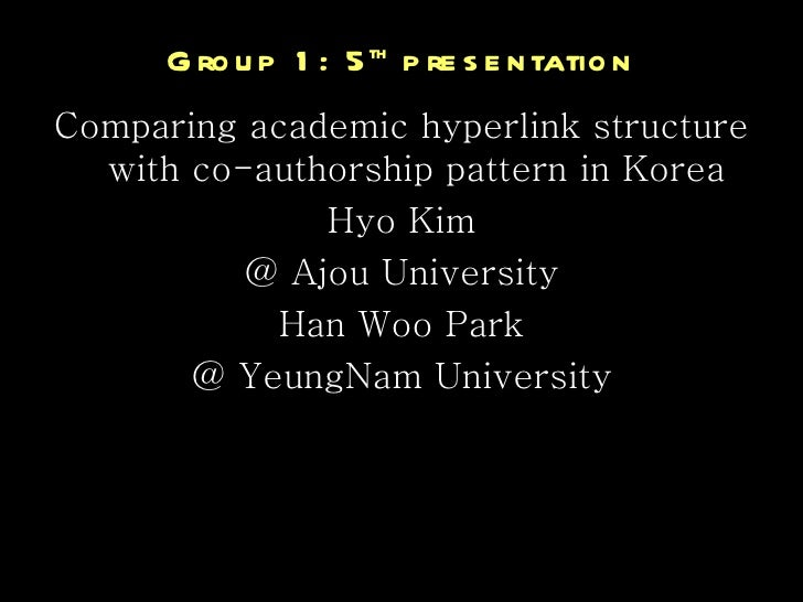 Group 1: 5 th  presentation <ul><li>Comparing academic hyperlink structure with co-authorship pattern in Korea </li></ul><...