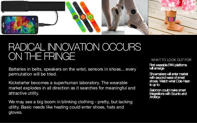 RADICAL INNOVATION OCCURS ON THE FRINGE Batteries in belts, speakers on the wrist, sensors in shoes... every permutation w...
