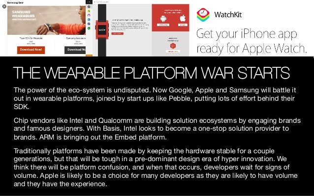 THE WEARABLE PLATFORM WAR STARTS The power of the eco-system is undisputed. Now Google, Apple and Samsung will battle it o...