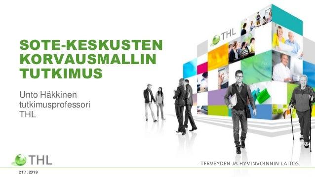 SOTE-KESKUSTEN KORVAUSMALLIN TUTKIMUS Unto Häkkinen tutkimusprofessori THL 21.1.2019