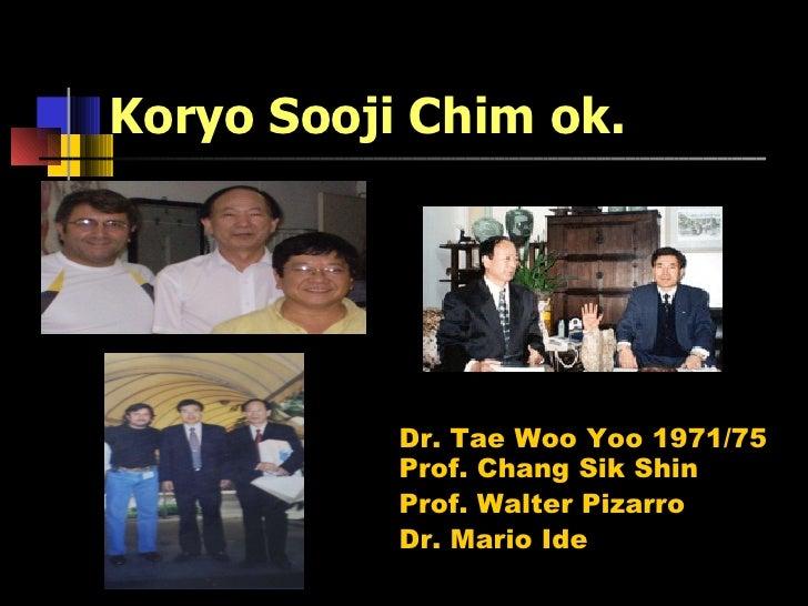 Koryo Sooji Chim ok. Dr. Tae Woo Yoo 1971/75 Prof. Chang Sik Shin Prof. Walter Pizarro  Dr. Mario Ide