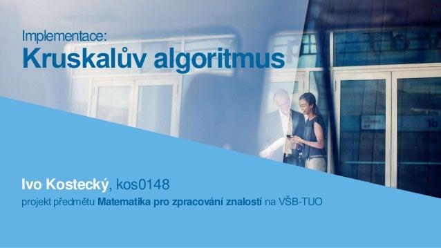 Ivo Kostecký, kos0148 projekt předmětu Matematika pro zpracování znalostí na VŠB-TUO Implementace: Kruskalův algoritmus