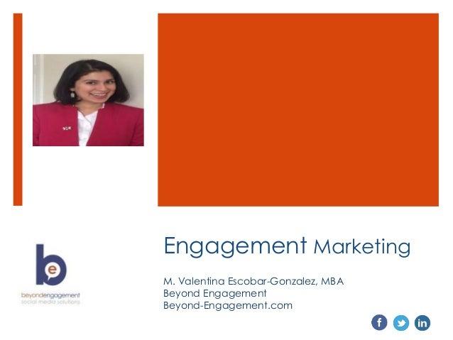 Engagement Marketing M. Valentina Escobar-Gonzalez, MBA Beyond Engagement Beyond-Engagement.com
