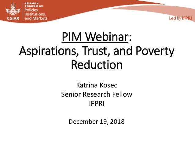 PIM Webinar: Aspirations, Trust, and Poverty Reduction Katrina Kosec Senior Research Fellow IFPRI December 19, 2018