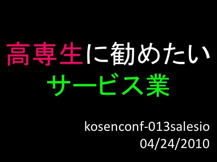 高専生に勧めたい   サービス業    kosenconf-013salesio            04/24/2010