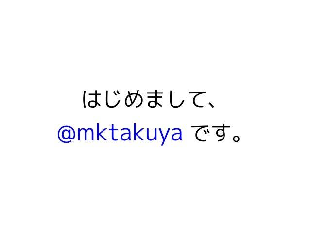 はじめまして、  @mktakuya です。
