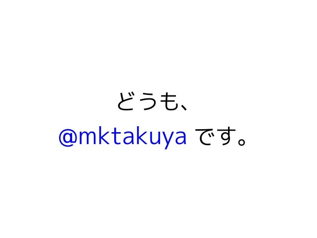 どうも、  @mktakuya です。