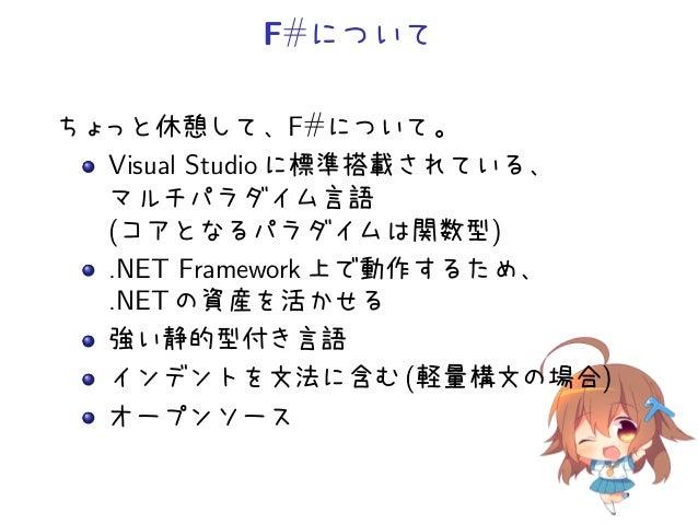 F#についてちょっと休憩して、F#について。   Visual Studio に標準搭載されている、   マルチパラダイム言語   (コアとなるパラダイムは関数型)   .NET Framework 上で動作するため、   .NET の資産を活...
