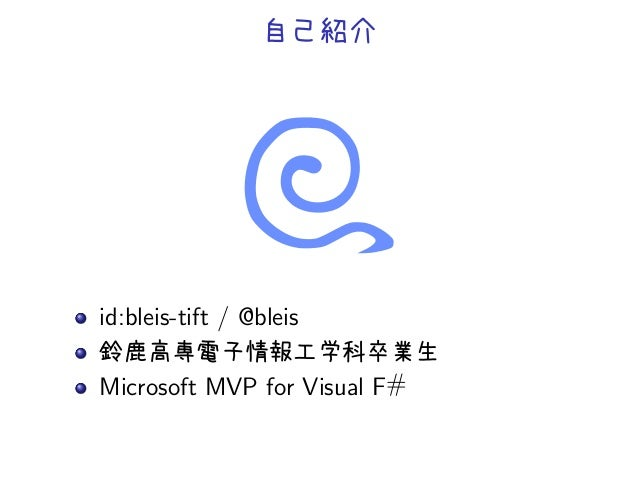 自己紹介id:bleis-tift / @bleis鈴鹿高専電子情報工学科卒業生Microsoft MVP for Visual F#