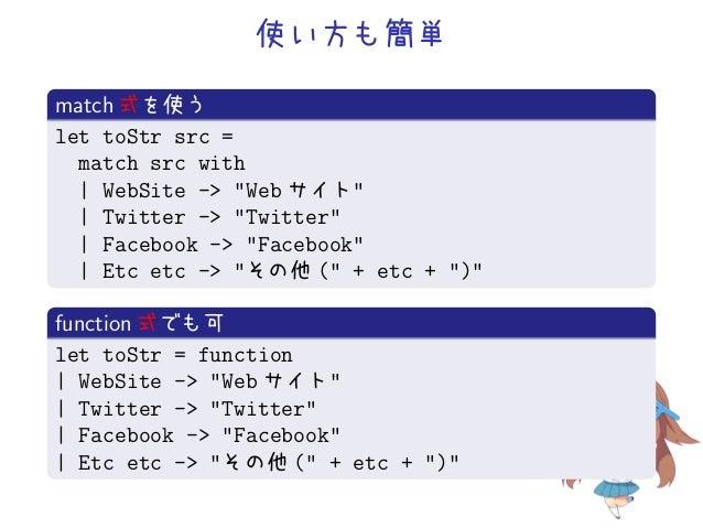 """使い方も簡単match 式を使うlet toStr src =  match src with    WebSite -> """"Web サイト""""    Twitter -> """"Twitter""""    Facebook -> """"Facebook"""" ..."""