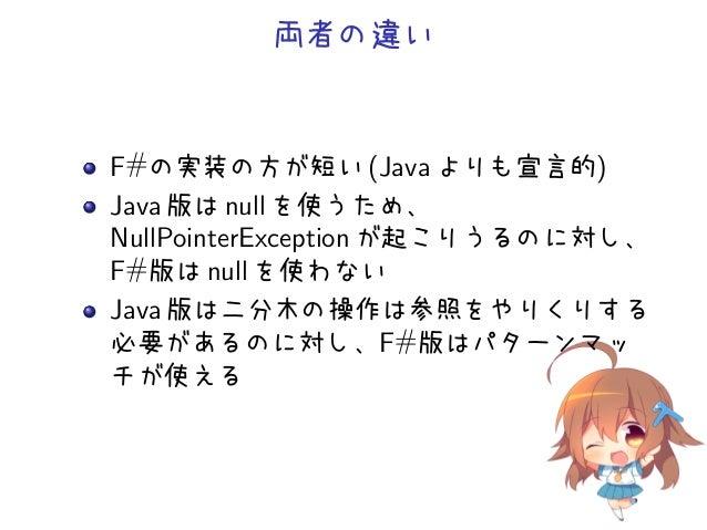 両者の違いF#の実装の方が短い (Java よりも宣言的)Java 版は null を使うため、NullPointerException が起こりうるのに対し、F#版は null を使わないJava 版は二分木の操作は参照をやりくりする必要があ...