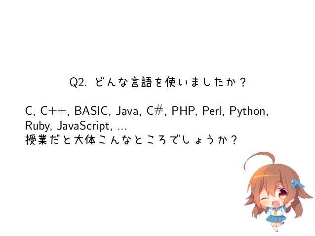Q2. どんな言語を使いましたか?C, C++, BASIC, Java, C#, PHP, Perl, Python,Ruby, JavaScript, ...授業だと大体こんなところでしょうか?