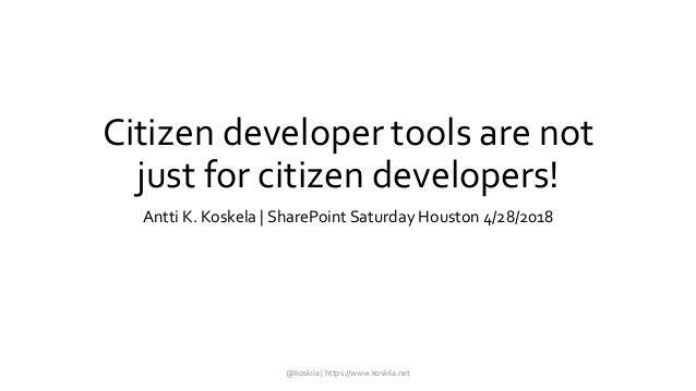 Citizen developer tools are not just for citizen developers! Antti K. Koskela | SharePoint Saturday Houston 4/28/2018 @kos...