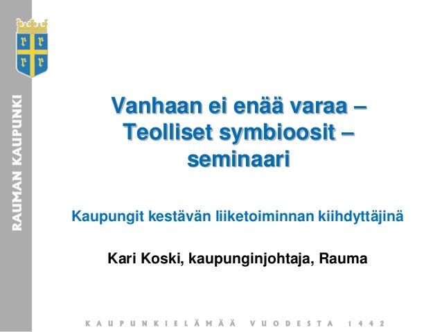 Vanhaan ei enää varaa – Teolliset symbioosit – seminaari Kaupungit kestävän liiketoiminnan kiihdyttäjinä Kari Koski, kaupu...