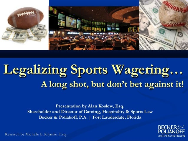 Legalizing Sports Wagering…                    A long shot, but don't bet against it!                           Presentati...