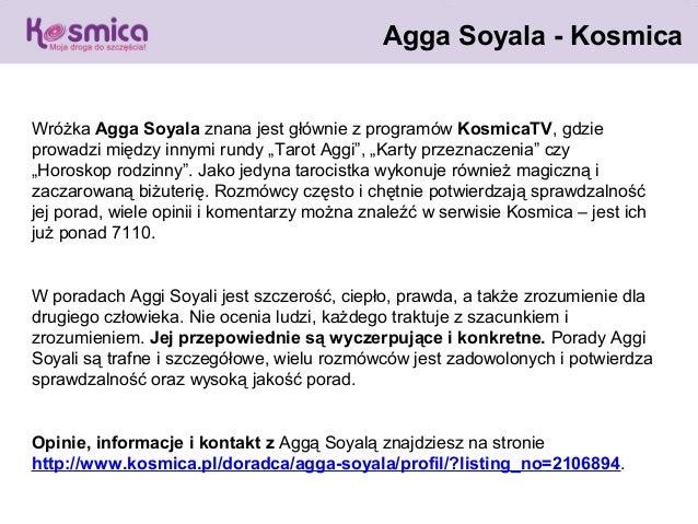 """Agga Soyala - KosmicaWróżka Agga Soyala znana jest głównie z programów KosmicaTV, gdzieprowadzi między innymi rundy """"Tarot..."""