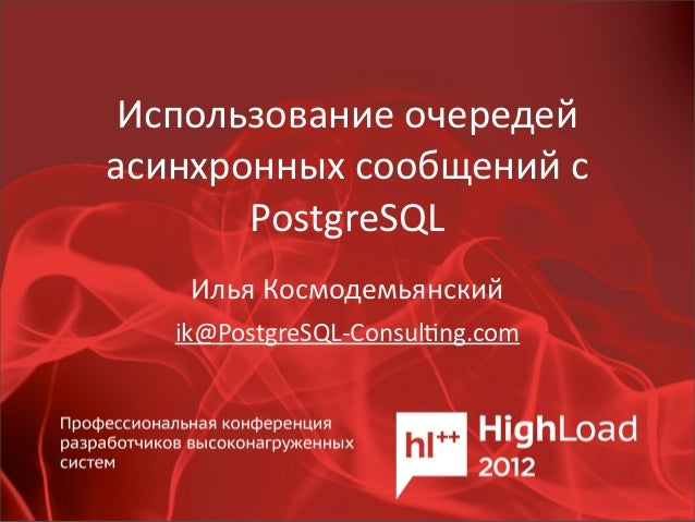 Использование очередей асинхронных сообщений с        PostgreSQL     Илья Космодемьянский    ik@PostgreSQL-‐C...