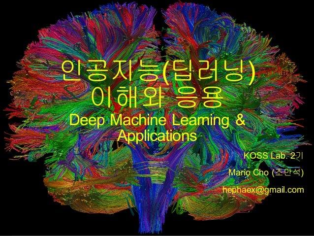 인공지능(딥러닝) 이해와 응용 Deep Machine Learning & Applications KOSS Lab. 2기 Mario Cho (조만석) hephaex@gmail.com