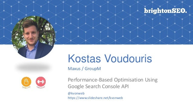 Kostas Voudouris Maxus / GroupM Performance-Based Optimisation Using Google Search Console API @kvonweb https://www.slides...