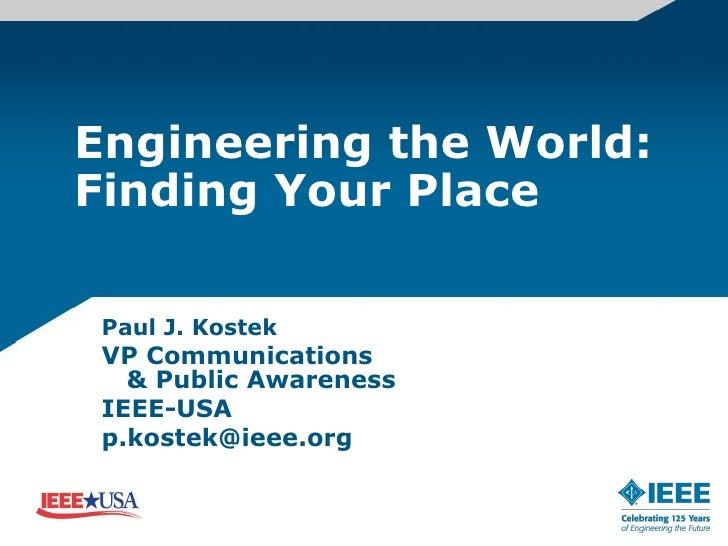 Engineering the World: Finding Your Place Paul J. Kostek  VP Communications   & Public Awareness  IEEE-USA  p.kostek@ieee....