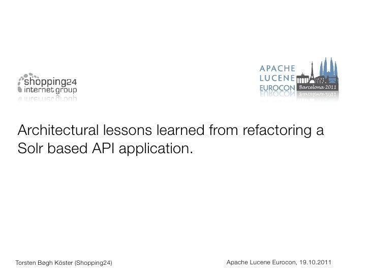 Architectural lessons learned from refactoring aSolr based API application.Torsten Bøgh Köster (Shopping24)   Apache Lucen...