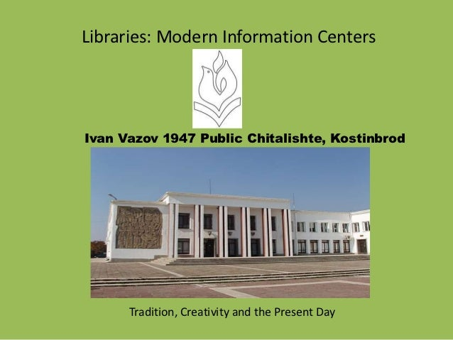 Libraries: Modern Information CentersIvan Vazov 1947 Public Chitalishte, Kostinbrod      Tradition, Creativity and the Pre...