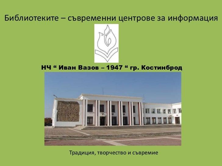 """Библиотеките – съвременни центрове за информация        НЧ """" Иван Вазов – 1947 """" гр. Костинброд               Традиция, тв..."""