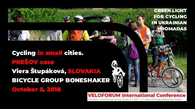 Cycling in small cities. PREŠOV case Viera Štupáková, SLOVAKIA BICYCLE GROUP BONESHAKER October 5, 2018 GREEN LIGHT FOR CY...