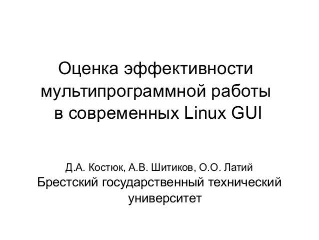 Оценка эффективности мультипрограммной работы в современных Linux GUI Д.А. Костюк, А.В. Шитиков, О.О. Латий  Брестский гос...