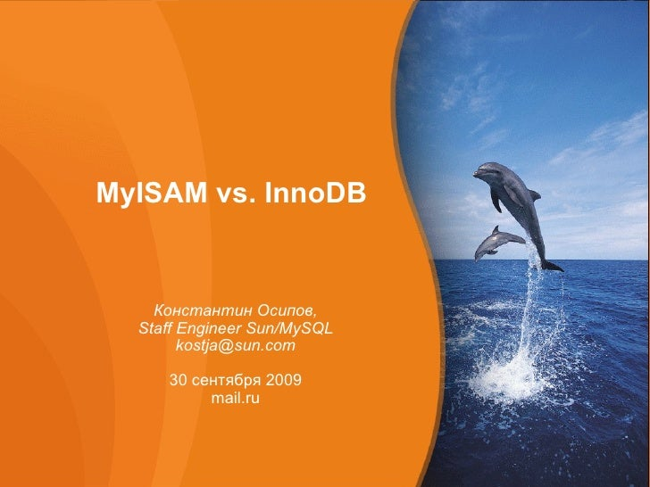 MyISAM vs. InnoDB   Константин Осипов, Staff Engineer Sun/MySQL [email_address] 30 сентября 2009 mail.ru