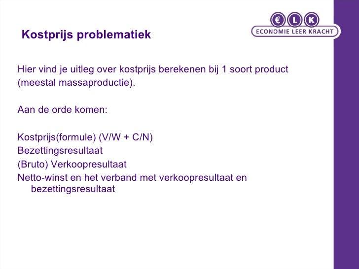 Kostprijs problematiek <ul><li>Hier vind je uitleg over kostprijs berekenen bij 1 soort product </li></ul><ul><li>(meestal...