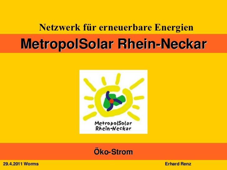 Netzwerk für erneuerbare Energien       MetropolSolar Rhein-Neckar                             Öko-Strom29.4.2011 Worms   ...