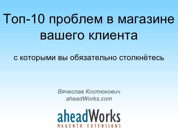 Топ-10 проблем в магазине     вашего клиента с которыми вы обязательно столкнётесь           Вячеслав Костюкович          ...